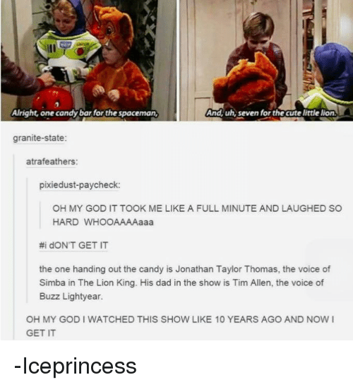 Now I Get It: And, uh, seven for the  cute little lion.  A right, one can  the spaceman,  granite-state:  atrafeathers:  pixiedust-paycheck:  OH MY GOD IT TOOK ME LIKE A FULL MINUTE AND LAUGHED SO  HARD WHOOAAAAaaa  #i dONT GET IT  the one handing out the candy is Jonathan Taylor Thomas, the voice of  Simba in The Lion King. His dad in the show is Tim Allen, the voice of  Buzz Lightyear.  OH MY GODI WATCHED THIS SHOW LIKE 10 YEARS AGO AND NOW I  GET IT -Iceprincess