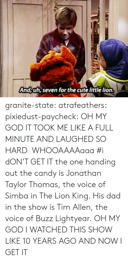 Now I Get It: And,uh, seven for the cute little lion granite-state: atrafeathers:  pixiedust-paycheck:  OH MY GOD IT TOOK ME LIKE A FULL MINUTE AND LAUGHED SO HARD WHOOAAAAaaa  #i dON'T GET IT the one handing out the candy is Jonathan Taylor Thomas, the voice of Simba in The Lion King. His dad in the show is Tim Allen, the voice of Buzz Lightyear.  OH MY GOD I WATCHED THIS SHOW LIKE 10 YEARS AGO AND NOW I GET IT