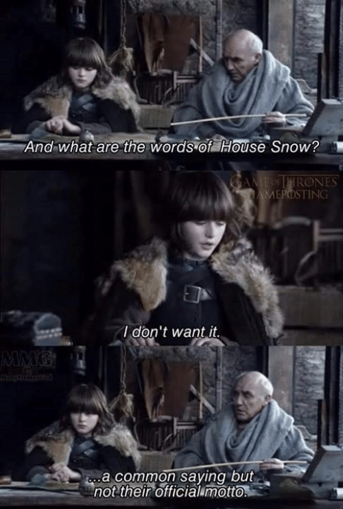 Game of Thrones, Common, and House: And what are the words of House Snow?  CAME OFFIRONES  HAMEPOSTING  I don't want it,  MMG  ba common saying but  not their officialumotto