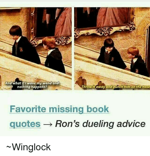 ifl: And what ifl wave my wand and  nothing happens?  NUroWitaWavand punch him on the nose  Favorite missing book  quotes Ron's dueling advice ~Winglock