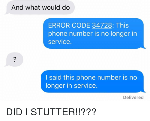 Phone, Relationships, and Texting: And what would do  ERROR CODE 34728: This  phone number is no longer in  service.  I said this phone number is no  longer in service.  Delivered DID I STUTTER!!???