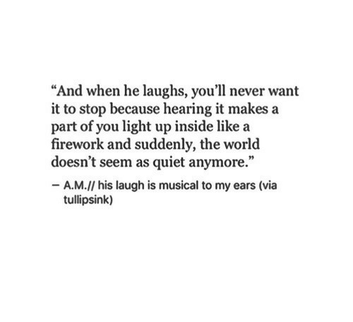 """Quiet, World, and Never: """"And when he laughs, you'll never want  it to stop because hearing it makes a  part of you light up inside like a  firework and suddenly, the world  doesn't seem as quiet anymore.""""  -A.M.// his laugh is musical to my ears (via  tullipsink)"""