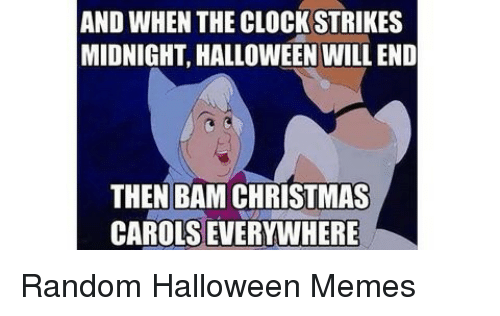Carols: AND WHEN THE CLOCK STRIKES  MIDNIGHT, HALLOWEEN WILL END  THEN BAM CHRISTMAS  CAROLS EVERYWHERE Random Halloween Memes