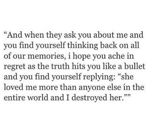 """Regret, World, and Hope: """"And when they ask you about me and  you find yourself thinking back on all  of our memories, i hope you ache in  regret as the truth hits you like a bullet  and you find yourself replying: """"she  loved me more than anyone else in the  entire world and I destroyed her."""""""