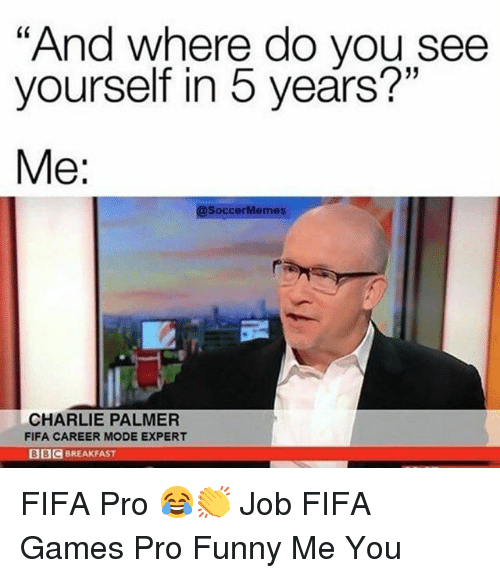 """Charlie, Fifa, and Funny: """"And where do you see  yourself in 5 years?""""  Me:  @SoccerMemes  CHARLIE PALMER  FIFA CAREER MODE EXPERT  BIC BREAKFAST FIFA Pro 😂👏 Job FIFA Games Pro Funny Me You"""