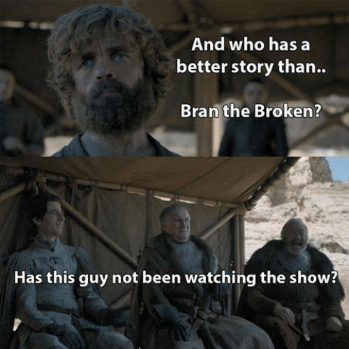 Not Been: And who has a  better story than..  Bran the Broken?  Has this guy not been watching the show?
