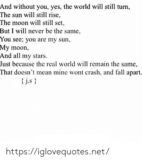 real world: And without you, yes, the world will still turn  The sun will stil rise,  The moon will still set  But I will never be the same  You see; you are my sun  My moon  And all my stars  Just because the real world will remain the same,  That doesn't mean mine wont crash, and fall apart.  j.s https://iglovequotes.net/