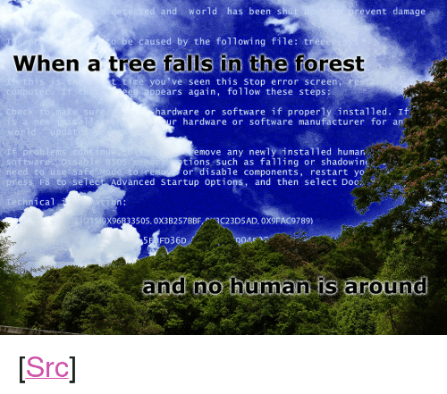"bios: and World has been shu  event damage  be caused by the following file: tree  When a tree falls in the forest  this is  t time you've seen this stop error screen re  ppears again, follow these steps  compu  I f  hardware or software if properly installed. If  r hardware or software manufacturer for an  check  e sur  rld  Pro  software  move any newly instal1ed humar  tions such as falling or shadowing  to remoy or disable components, restart yo  nu  isablie BIOS  need to use Sa fe Mode s  ess F8-to-select Advanced startup options, and then select Doc  hnical  X96B33505. 0X3B257BBF3C23D5AD. 0X9FAC9789)  5E FD36D  and no hüma is around <p>[<a href=""https://www.reddit.com/r/surrealmemes/comments/7m0xiw/foolish_homo_sapiens_haha/"">Src</a>]</p>"