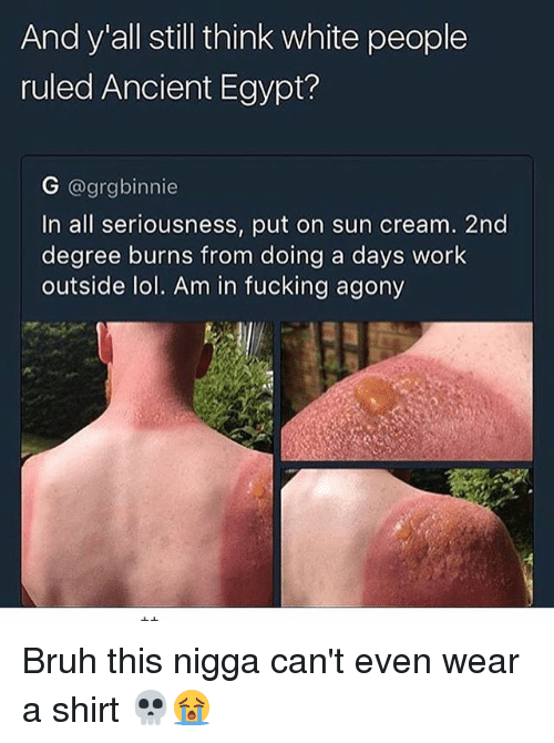 evening wear: And y all still think white people  ruled Ancient Egypt?  G @grgbinnie  In all seriousness, put on sun cream. 2nd  degree burns from doing a days work  outside lol. Am in fucking agony Bruh this nigga can't even wear a shirt 💀😭