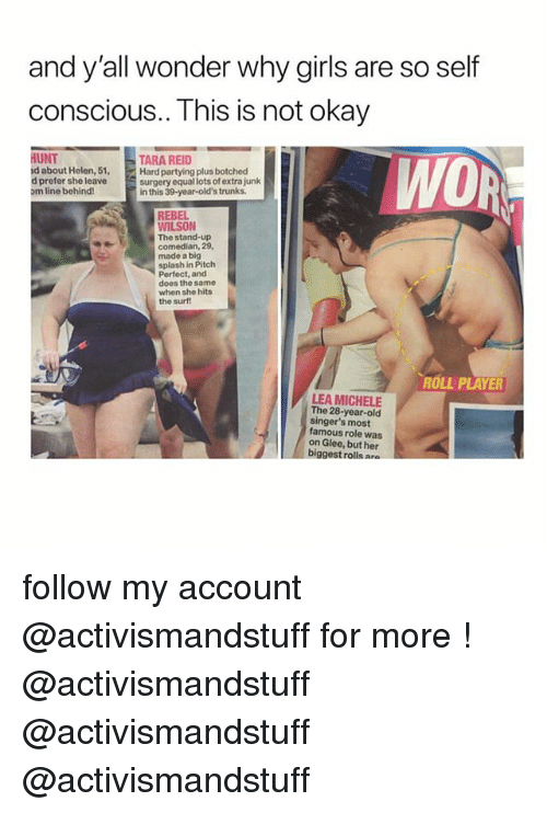 Trunks: and y'all wonder why girls are so self  conscious.. This is not okay  HUNT  d about Helen, 51,  d prefer she leave  om line behind!  TARA REID  Hard partying plus botched  surgery equal lots of extra junk  in this 39-year-old's trunks  WO  REBEL  WILSON  The stand-up  comedian, 29,  made a big  splash in Pitch  Perfect, and  does the same  when she hits  the surf  ROLL PLAYER  LEA MICHELE  The 28-year-old  singer's most  famous role was  on Glee, but her  biggest rolls a follow my account @activismandstuff for more ! @activismandstuff @activismandstuff @activismandstuff
