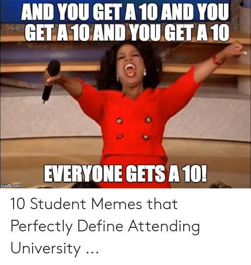 Define Meme: AND YOU GET A 10 AND YOU  GETA10AND YOUGETA10  EVERYONE GETS A 10 10 Student Memes that Perfectly Define Attending University ...