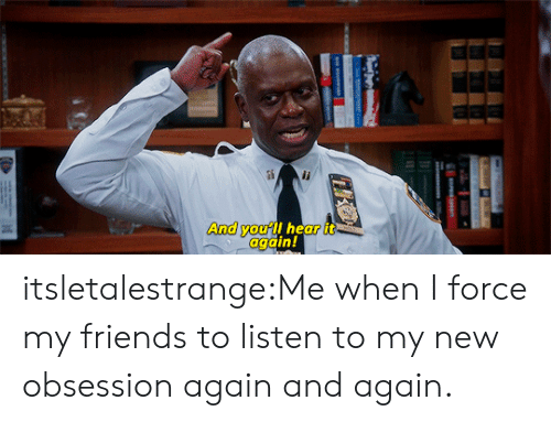 Friends, Tumblr, and Blog: And you'll hear it  again! itsletalestrange:Me when I force my friends to listen to my new obsession again and again.