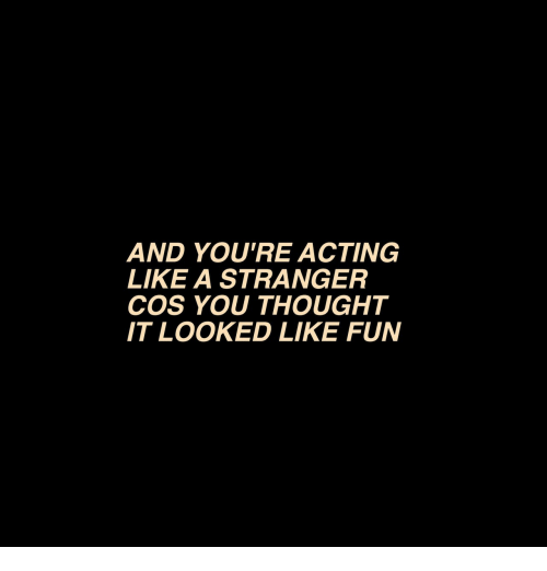 Acting, Thought, and Fun: AND YOU'RE ACTING  LIKE A STRANGER  COS YOU THOUGHT  IT LOOKED LIKE FUN