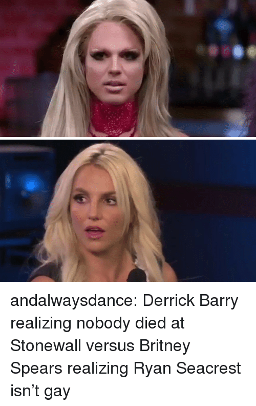Britney Spears, Ryan Seacrest, and Target: andalwaysdance: Derrick Barry realizing nobody died at Stonewall versus Britney Spears realizing Ryan Seacrest isn't gay