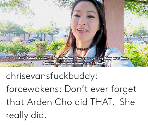 Bad, Tumblr, and Blog: Anddont know.lts reallybard for os to get anything over here  mean-throw me a bone.Is that bad? chrisevansfuckbuddy:  forcewakens: Don't ever forget that Arden Cho did THAT.   She really did.