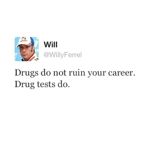 Drugs, Memes, and Drug: ander  Will  @WillyFerrel  Drugs do not ruin your career.  Drug tests do.