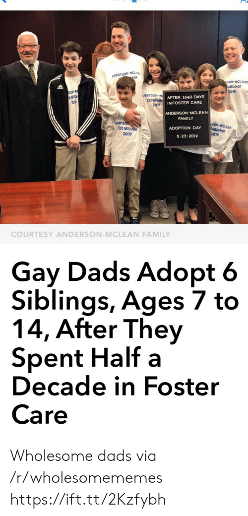 Family, Wholesome, and Gay: ANDerson-McLe  hep  son-MCLean  aslishe  2019  so N  talsh  inberson-M  EstaBlish  2019  AFTER 1640 DAYS  INFOSTER CARE  ANDERSON-MCLEAN  FAMILY  person  EstaBlished  Son-MCLean  aBishe  2019  ADOPTION DAY  2019  5-23-2019  COURTESY ANDERSON-MCLEAN FAMILY  Gay Dads Adopt 6  Siblings, Ages 7 to  14, After They  Spent Half a  Decade in Foster  Care Wholesome dads via /r/wholesomememes https://ift.tt/2Kzfybh