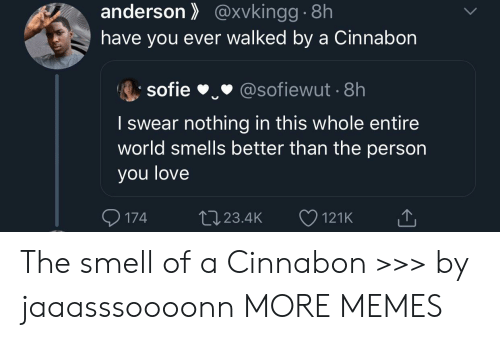 Dank, Love, and Memes: anderson@xvkingg.8h  have you ever walked by a Cinnabon  sofie  @sofiewut 8h  I swear nothing in this whole entire  world smells better than the person  you love  174  L23.4K  121K The smell of a Cinnabon >>> by jaaasssoooonn MORE MEMES
