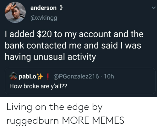 pablo: anderson  @xvkingg  I added $20 to my account and the  bank contacted me and said I was  having unusual activity  pabLo  How broke are y'all??  @PGonzalez216 10h Living on the edge by ruggedburn MORE MEMES