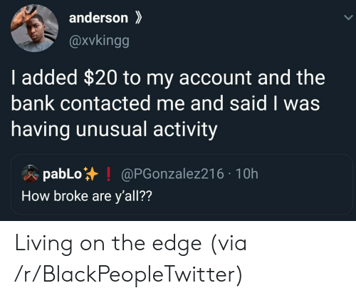 Blackpeopletwitter, Bank, and Living: anderson  @xvkingg  I added $20 to my account and the  bank contacted me and said I was  having unusual activity  pabLo  How broke are y'all??  @PGonzalez216 10h Living on the edge (via /r/BlackPeopleTwitter)