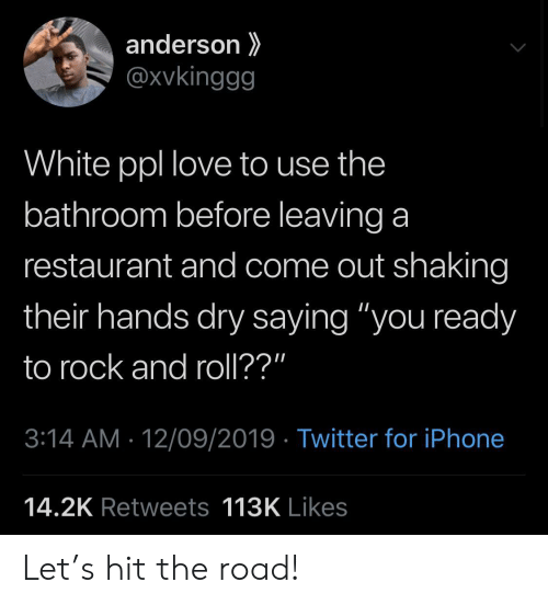 "The Road: anderson  @xvkinggg  White ppl love to use the  bathroom before leaving a  restaurant and come out shaking  their hands dry saying ""you ready  to rock and roll??""  3:14 AM 12/09/2019 Twitter for iPhone  14.2K Retweets 113K Likes Let's hit the road!"