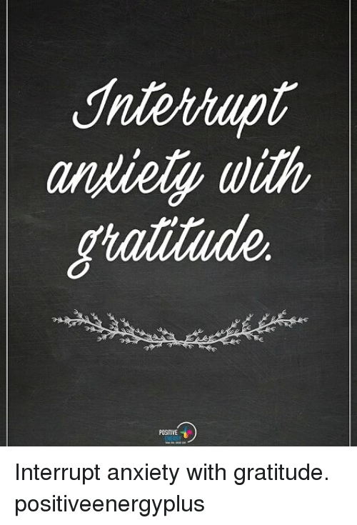 Interruption: andiely with Interrupt anxiety with gratitude. positiveenergyplus