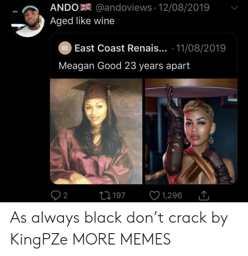 Dank, Memes, and Target: ANDO @andoviews 12/08/2019  Aged like wine  EXR East Coast Renais... 11/08/2019  Meagan Good 23 years apart  L197  2  1,296 As always black don't crack by KingPZe MORE MEMES