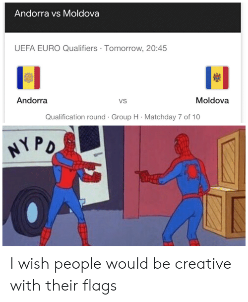 Qualifiers: Andorra vs Moldova  UEFA EURO Qualifiers Tomorrow, 20:45  Andorra  Moldova  VS  Qualification round Group H Matchday 7 of 10  NYPO I wish people would be creative with their flags