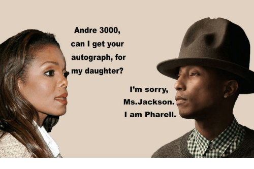 Ms. Jackson: Andre 3000,  can I get your  autograph, for  my daughter?  I'm sorry,  Ms.Jackson.  I am Pharell.