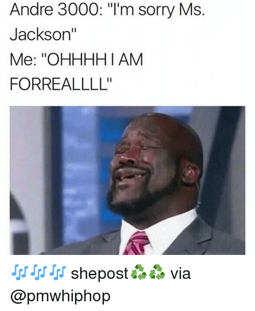 """Ms. Jackson: Andre 3000: """"I'm sorry Ms  Jackson""""  Me: """"OHHHHI AM  FORREALLLL'' 🎶🎶🎶 shepost♻♻ via @pmwhiphop"""