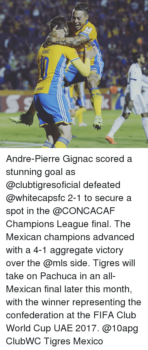 Club, Fifa, and Memes: Andre-Pierre Gignac scored a stunning goal as @clubtigresoficial defeated @whitecapsfc 2-1 to secure a spot in the @CONCACAF Champions League final. The Mexican champions advanced with a 4-1 aggregate victory over the @mls side. Tigres will take on Pachuca in an all-Mexican final later this month, with the winner representing the confederation at the FIFA Club World Cup UAE 2017. @10apg ClubWC Tigres Mexico