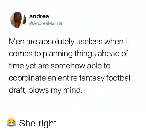 Fantasy football: andrea  @AndreaMalizia  Men are absolutely useless when it  comes to planning things ahead of  time yet are somehow able to  coordinate an entire fantasy football  draft, blows my mind. 😂 She right
