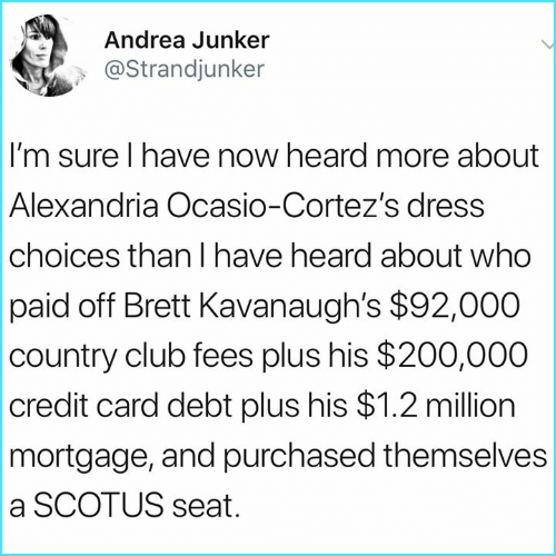 Andrea: Andrea Junker  @Strandjunker  I'm sure I have now heard more about  Alexandria Ocasio-Cortez's dress  choices than I have heard about who  paid off Brett Kavanaugh's $92,000  country club fees plus his $200,000  credit card debt plus his $1.2 million  mortgage, and purchased themselves  a SCOTUS seat