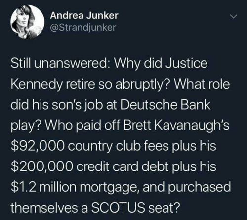 Club, Bank, and Justice: Andrea Junker  @Strandjunker  Still unanswered: Why did Justice  Kennedy retire so abruptly? What role  did his son's job at Deutsche Bank  play? Who paid off Brett Kavanaugh's  $92,000 country club fees plus his  $200,000 credit card debt plus his  $1.2 million mortgage, and purchased  themselves a SCOTUS seat?