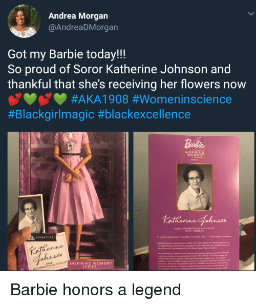 "Barbie, College, and Computers: Andrea Morgan  @AndreaDMorgan  Got my Barbie today!!  So proud of Soror Katherine Johnson and  thankful that she's receiving her flowers now  #AKAI 908 #Womenínscience  #Blackgirlmagic #blackexcellence  Barbie  INSPIRING  WOMEN  DOLL  NASA MATHEMATICIAN&PHYSICIST  (1918-PRESENT)  SIGNATURE  ""I ASKED QUESTIONS; I WANTED TO KNOW WHY."" -KATHERINE JOHNSON  Barbie recognizes all female role models. The Inspiring Women Series pays tribute to  ncredible heroines of their  paved the way for generations of girls to dream bigger than ever before.  time; courageous women who took risks, changed nules, and  Lather  ohnson  While growing up in White Sulphur Springs, West Vieginia, Katherine Johnson displayed  an intense curiosity and an extraordinary knack with numbers. As a child prodigy, she  entered high school at 10 years old and graduated from college when she was jat  eighteen. In the mid-1950s, she joined a pool of women hired by  computers. Katherine caloulated the trajectory of NASA's first  into  NASA to work as human  INSPIRING WOMEN  SERIES  flight  calculations helped the Apollo astronauts land and returm from  space. Her flawless  helped  that when NASA  MATHEMATI Barbie honors a legend"