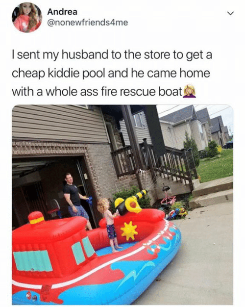 Andrea: Andrea  @nonewfriends4me  I sent my husband to the store to get a  cheap kiddie pool and he came home  with a whole ass fire rescue boat