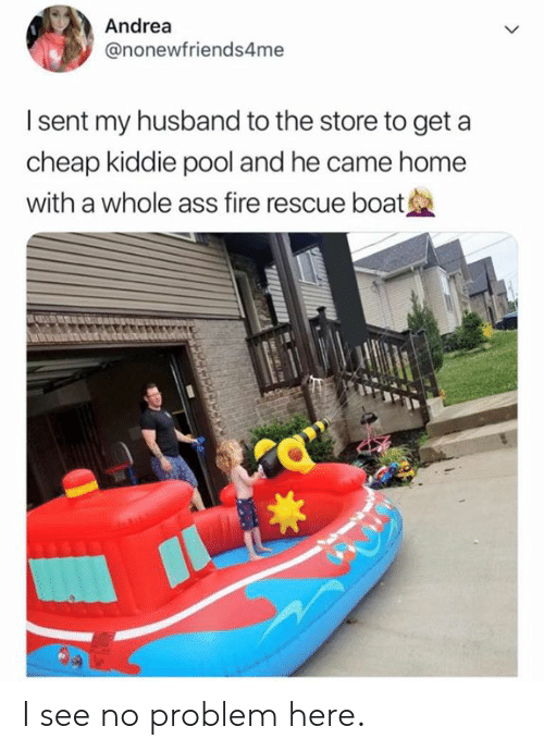 Andrea: Andrea  @nonewfriends4me  I sent my husband to the store to get a  cheap kiddie pool and he came home  with a whole ass fire rescue boat I see no problem here.