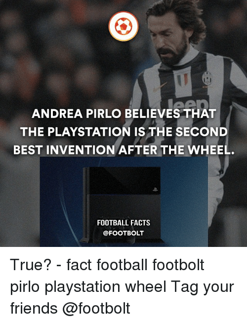 Memes, Andrea Pirlo, and Andrea: ANDREA PIRLO BELIEVES THAT  THE PLAYSTATION IS THE SECOND  BEST INVENTION AFTER THE WHEEL  FOOTBALL FACTS True? - fact football footbolt pirlo playstation wheel Tag your friends @footbolt