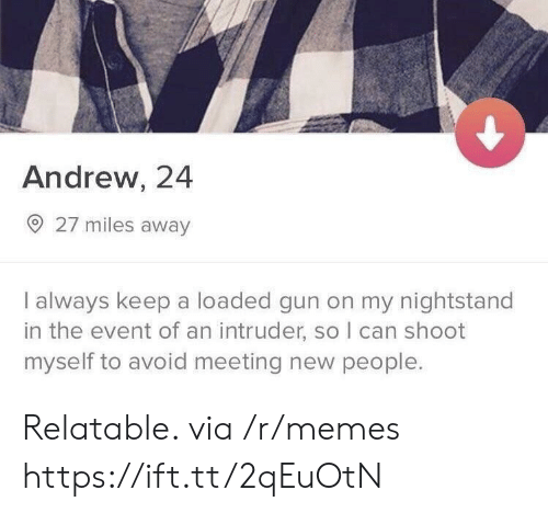Memes, Relatable, and Gun: Andrew, 24  27 miles away  I always keep a loaded gun on my nightstand  in the event of an intruder, so I can shoot  myself to avoid meeting new people. Relatable. via /r/memes https://ift.tt/2qEuOtN