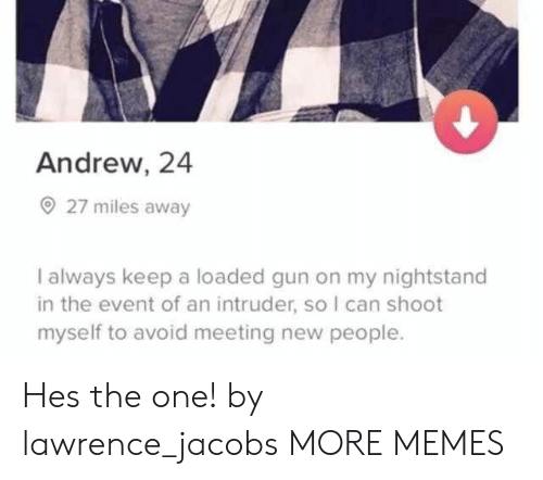 Dank, Memes, and Target: Andrew, 24  27 miles away  I always keep a loaded gun on my nightstand  in the event of an intruder, so I can shoot  myself to avoid meeting new people. Hes the one! by lawrence_jacobs MORE MEMES
