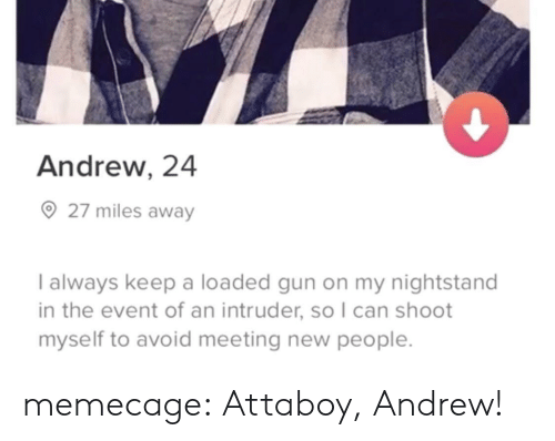 Tumblr, Blog, and Gun: Andrew, 24  27 miles away  I always keep a loaded gun on my nightstand  in the event of an intruder, so I can shoot  myself to avoid meeting new people memecage: Attaboy, Andrew!