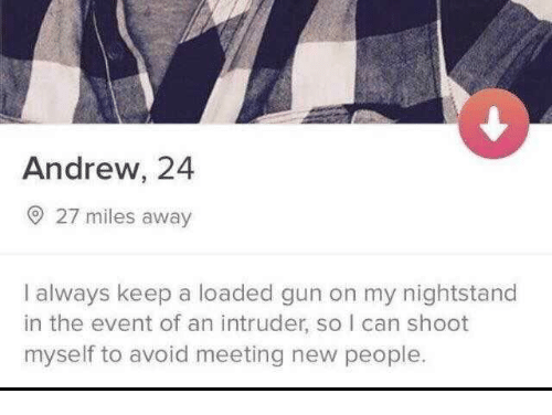 Humans of Tumblr, Gun, and Can: Andrew, 24  O 27 miles away  I always keep a loaded gun on my nightstand  in the event of an intruder, so I can shoot  myself to avoid meeting new people.