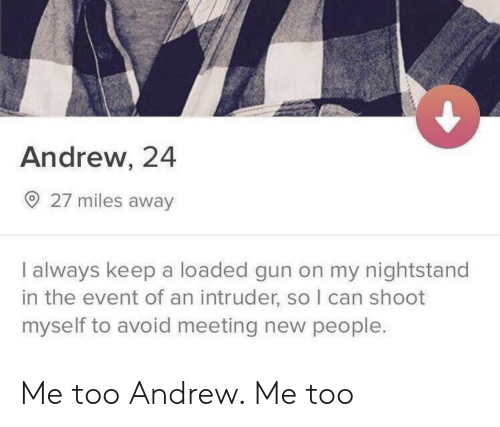 Gun, Can, and The Event: Andrew, 24  O 27 miles away  I always keep a loaded gun on my nightstand  in the event of an intruder, so I can shoot  myself to avoid meeting new people Me too Andrew. Me too