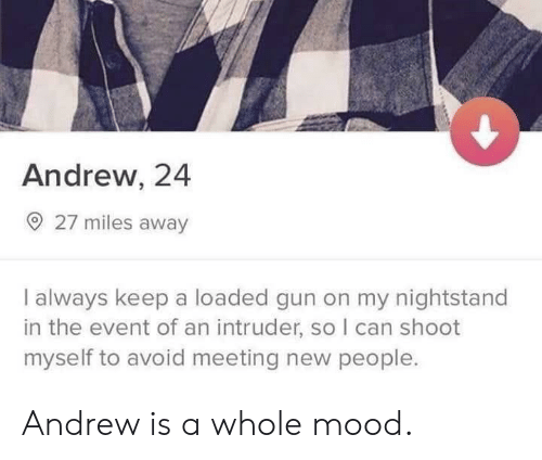 Mood, Gun, and Can: Andrew, 24  O 27 miles away  I always keep a loaded gun on my nightstand  in the event of an intruder, so I can shoot  myself to avoid meeting new people. Andrew is a whole mood.