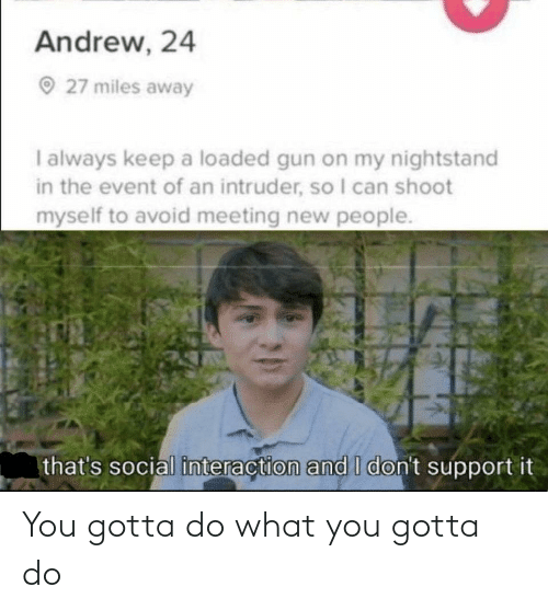 What You: Andrew, 24  O 27 miles away  I always keep a loaded gun on my nightstand  in the event of an intruder, so I can shoot  myself to avoid meeting new people.  that's social interaction and I don't support it You gotta do what you gotta do