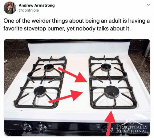 Being an adult: Andrew Armstrong  @donfrijole  One of the weirder things about being an adult is having a  favorite stovetop burner, yet nobody talks about it  PRACTICALLY  FUNCTIONAL