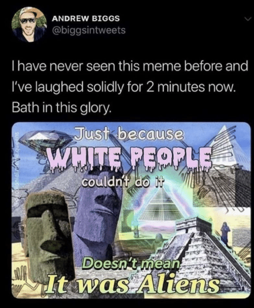 Aliens: ANDREW BIGGS  @biggsintweets  Ihave never seen this meme before and  I've laughed solidly for 2 minutes now.  Bath in this glory.  Just because  WHITE PEOPLE  couldnt do it  Doesn't mean  Itwas Aliens  decalonial.mete.queens
