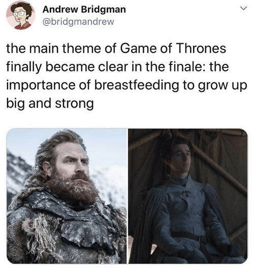 Game of Thrones, Breastfeeding, and Game: Andrew Bridgman  @bridgmandrew  the main theme of Game of Thrones  finally became clear in the finale: the  importance of breastfeeding to grow up  big and strong