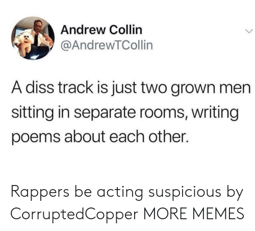Diss Track: Andrew Collin  @AndrewTCollin  A diss track is just two grown men  sitting in separate rooms, writing  poems about each other. Rappers be acting suspicious by CorruptedCopper MORE MEMES