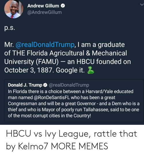 hbcu: Andrew Gillum  @AndrewGillum  p.s.  Mr. @realDonaldTrump, I am a graduate  of THE Florida Agricultural & Mechanical  University (FAMU)- an HBCU founded on  October 3,1887. Google it  Donald J. Trump@realDonaldTrump  In Florida there is a choice between a Harvard/Yale educated  man named @RonDeSantisFL who has been a great  Congressman and will be a great Governor-and a Dem who is a  thief and who is Mayor of poorly run Tallahassee, said to be one  of the most corrupt cities in the Country! HBCU vs Ivy League, rattle that by Kelmo7 MORE MEMES